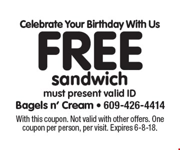 Celebrate Your Birthday With Us Free sandwich must present valid ID. With this coupon. Not valid with other offers. One coupon per person, per visit. Expires 6-8-18.