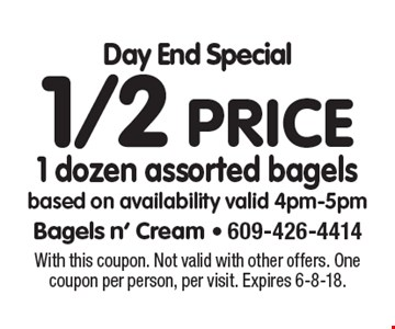 Day End Special 1/2 price 1 dozen assorted bagels based on availability valid 4pm-5pm. With this coupon. Not valid with other offers. One coupon per person, per visit. Expires 6-8-18.