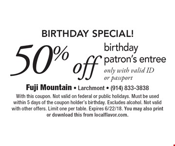 BIRTHDAY SPECIAL! 50% off birthday patron's entree only with valid ID or passport. With this coupon. Not valid on federal or public holidays. Must be used within 5 days of the coupon holder's birthday. Excludes alcohol. Not valid with other offers. Limit one per table. Expires 6/22/18. You may also print or download this from localflavor.com.