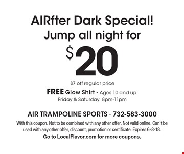 AIRfter Dark Special! Jump all night for $20. $7 off regular price. FREE Glow Shirt. Ages 10 and up. Friday & Saturday 8pm-11pm. With this coupon. Not to be combined with any other offer. Not valid online. Can't be used with any other offer, discount, promotion or certificate. Expires 6-8-18. Go to LocalFlavor.com for more coupons.