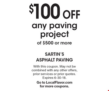 $100 off any paving project of $500 or more. With this coupon. May not be combined with any other offers, prior services or prior quotes. Expires 6-30-18. Go to LocalFlavor.com for more coupons.