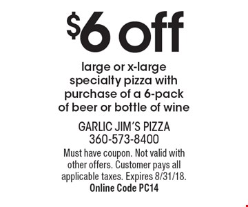 $6 off large or x-large specialty pizza with purchase of a 6-pack of beer or bottle of wine. Must have coupon. Not valid with other offers. Customer pays all applicable taxes. Expires 8/31/18. Online Code PC14