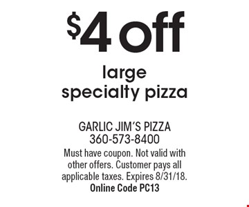 $4 off large specialty pizza. Must have coupon. Not valid with other offers. Customer pays all applicable taxes. Expires 8/31/18. Online Code Pc13