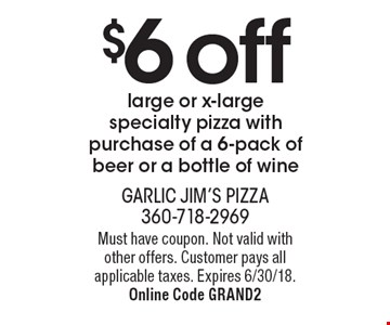 $6 off large or x-large specialty pizza with purchase of a 6-pack of beer or a bottle of wine. Must have coupon. Not valid with other offers. Customer pays all applicable taxes. Expires 6/30/18. Online Code GRAND2