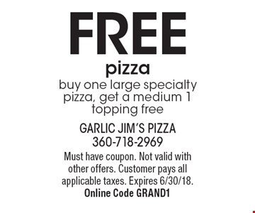 FREE pizza: buy one large specialty pizza, get a medium 1 topping free. Must have coupon. Not valid with other offers. Customer pays all applicable taxes. Expires 6/30/18. Online Code GRAND1