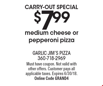 CARRY-OUT SPECIAL $7.99 medium cheese or pepperoni pizza. Must have coupon. Not valid with other offers. Customer pays all applicable taxes. Expires 6/30/18. Online Code GRAND4