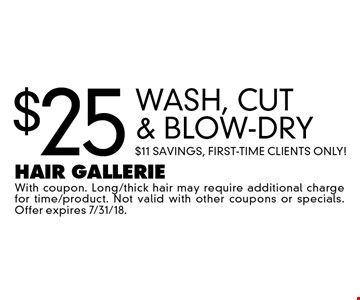 $25 Wash, Cut & Blow-Dry. $11 Savings, First-Time Clients Only! With coupon. Long/thick hair may require additional charge for time/product. Not valid with other coupons or specials. Offer expires 7/31/18.