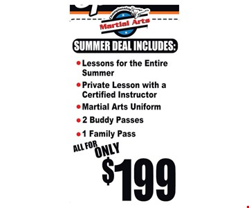 Summer Special. All for only $199. Summer deal includes: lessons for the entire summer, private lessons with a certified instructor, martial arts uniform, 2 buddy passes, 1 family pass. New students only. No obligations. Expires 6/29/18