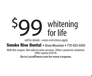 $99 whitening for life, call for details- some restrictions apply. With this coupon. Not valid on prior services. Offers cannot be combined. Offer expires 6/8/18. Go to LocalFlavor.com for more coupons.