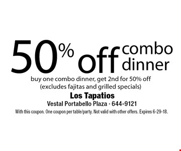 50% off combo dinner. Buy one combo dinner, get 2nd for 50% off(excludes fajitas and grilled specials). With this coupon. One coupon per table/party. Not valid with other offers. Expires 6-29-18.
