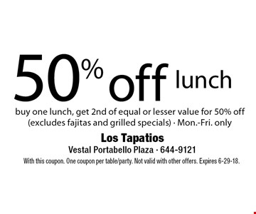 50% off lunch. Buy one lunch, get 2nd of equal or lesser value for 50% off(excludes fajitas and grilled specials) - Mon.-Fri. only. With this coupon. One coupon per table/party. Not valid with other offers. Expires 6-29-18.