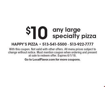 $10 any large specialty pizza. With this coupon. Not valid with other offers. All menu prices subject to change without notice. Must mention coupon when ordering and present at sale to redeem offer. Expires 6/1/18. Go to LocalFlavor.com for more coupons.