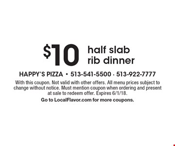 $10 half slab rib dinner. With this coupon. Not valid with other offers. All menu prices subject to change without notice. Must mention coupon when ordering and present at sale to redeem offer. Expires 6/1/18. Go to LocalFlavor.com for more coupons.