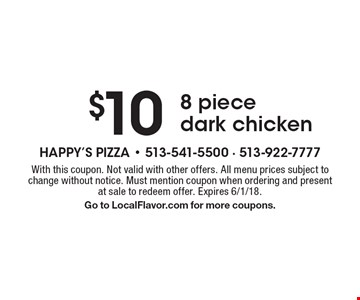 $10 8 piece dark chicken. With this coupon. Not valid with other offers. All menu prices subject to change without notice. Must mention coupon when ordering and present at sale to redeem offer. Expires 6/1/18. Go to LocalFlavor.com for more coupons.