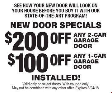 NEW DOOR SPECIALS - See how your new door will look on your house before you buy it with our state-of-the-art program!$100 OFF ANY 1-CAR GARAGE DOOR. $200 OFF ANY 2-CAR GARAGE DOOR. INSTALLED! Valid only on select doors. With coupon only. May not be combined with any other offer. Expires 8/24/18.