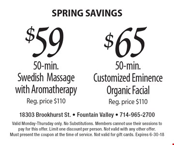 SPRING SAVINGS $59 50-min. Swedish Massage with Aromatherapy Reg. price $110. $65 50-min. Customized Eminence Organic Facial Reg. price $110. . Valid Monday-Thursday only. No Substitutions. Members cannot use their sessions to pay for this offer. Limit one discount per person. Not valid with any other offer. Must present the coupon at the time of service. Not valid for gift cards. Expires 6-30-18