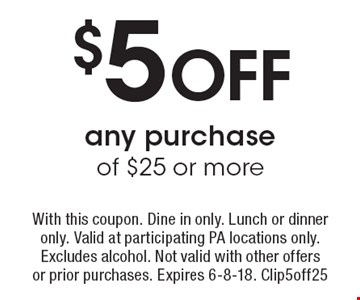 $5 OFF any purchase of $25 or more. With this coupon. Dine in only. Lunch or dinner only. Valid at participating PA locations only. Excludes alcohol. Not valid with other offersor prior purchases. Expires 6-8-18. Clip5off25
