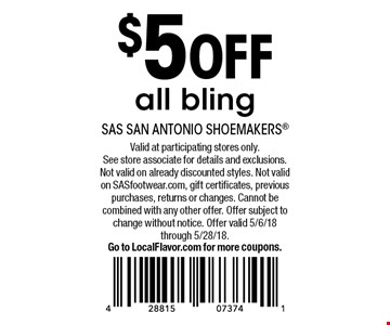 $5 OFF all bling. Valid at participating stores only. See store associate for details and exclusions. Not valid on already discounted styles. Not valid on SASfootwear.com, gift certificates, previous purchases, returns or changes. Cannot be combined with any other offer. Offer subject to change without notice. Offer valid 5/6/18 through 5/28/18. Go to LocalFlavor.com for more coupons.