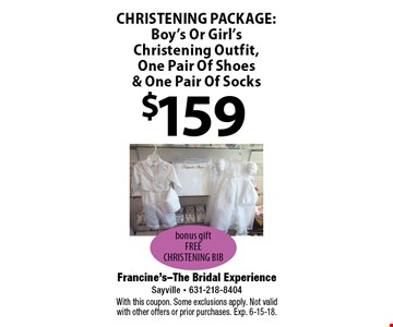 $159 CHRISTENING PACKAGE: Boy's Or Girl's Christening Outfit, One Pair Of Shoes & One Pair Of Socks bonus gift. FREE CHRISTENING BIB. With this coupon. Some exclusions apply. Not valid with other offers or prior purchases. Exp. 6-15-18.