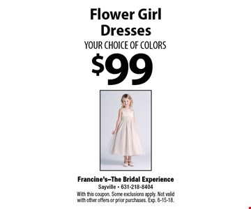 $99 Flower Girl Dresses YOUR CHOICE OF COLORS. With this coupon. Some exclusions apply. Not valid with other offers or prior purchases. Exp. 6-15-18.