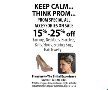 KEEP CALM...THINK PROM...prom special all accessories on sale 15%-25% off Earrings, Necklaces, Bracelets, Belts, Shoes, Evening Bags, Hair Jewelry.... With this coupon. Some exclusions apply. Not valid with other offers or prior purchases. Exp. 6-15-18.