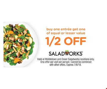 buy one entree get one of equal or lesser value 1/2 off. Valid at Middletown and Dover Saladworks locations only.  One offer per visit per person. Cannot be combined with other offers. Expires 7/6/18.