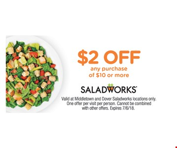 $2 OFF any purchase of $10 or more. Valid at Middletown and Dover Saladworks locations only.  One offer per visit per person. Cannot be combined with other offers. Expires 7/6/18.