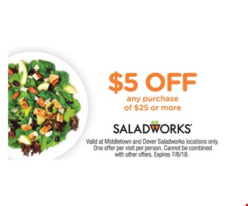 $5 Off any purchase of $25 or more. Valid at Middletown and Dover Saladworks locations only.  One offer per visit per person. Cannot be combined with other offers. Expires 7/6/18.
