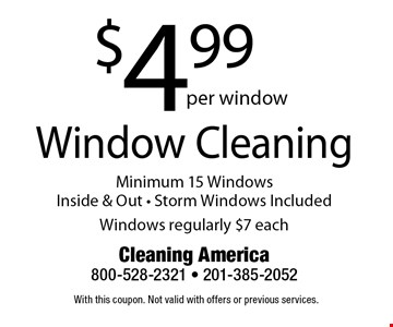 Window Cleaning $4.99 per window. Minimum 15 Windows. Inside & Out - Storm Windows Included. Windows regularly $7 each. With this coupon. Not valid with offers or previous services.