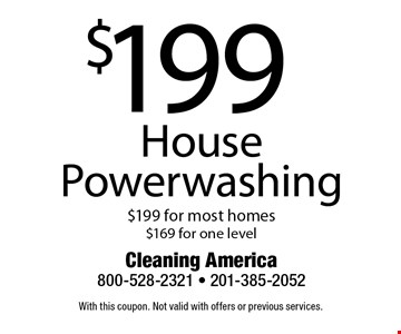 $199 House Powerwashing. $199 for most homes. $169 for one level. With this coupon. Not valid with offers or previous services.
