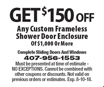 get $150 off Any Custom Frameless Shower Door Enclosure  Of $1,000 Or More. Must be presented at time of estimate - NO EXCEPTIONS. Cannot be combined with other coupons or discounts. Not valid on previous orders or estimates. Exp. 8-10-18.