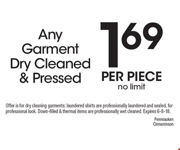 1.69 per piece no limit Any Garment Dry Cleaned & Pressed. Offer is for dry cleaning garments; laundered shirts are professionally laundered and sealed, for professional look. Down-filled & thermal items are professionally wet cleaned. Expires 6-8-18.