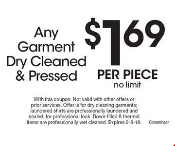 $1.69 per piece no limit Any Garment Dry Cleaned & Pressed. With this coupon. Not valid with other offers or prior services. Offer is for dry cleaning garments; laundered shirts are professionally laundered and sealed, for professional look. Down-filled & thermal items are professionally wet cleaned. Expires 6-8-18.