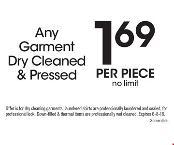 1.69Any Garment Dry Cleaned & Pressed per pieceno limit. Offer is for dry cleaning garments; laundered shirts are professionally laundered and sealed, for professional look. Down-filled & thermal items are professionally wet cleaned. Expires 6-8-18.
