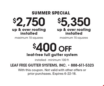 Summer special $5,350 up & over roofing installed maximum 15 squares. $2,750 up & over roofing installed maximum 10 squares. $400 Off leaf-free full gutter system installed - minimum 100 ft. With this coupon. Not valid with other offers or prior purchases. Expires 6-22-18.