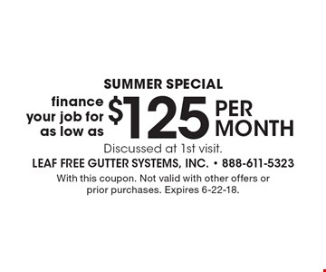 Summer special $125 per month finance your job for as low as Discussed at 1st visit. With this coupon. Not valid with other offers or prior purchases. Expires 6-22-18.
