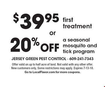 $39.95 first treatment. 20% Off a seasonal mosquito and tick program. Offer valid on up to half acre of land. Not valid with any other offer. New customers only, Some restrictions may apply. Expires 7-13-18. Go to LocalFlavor.com for more coupons.