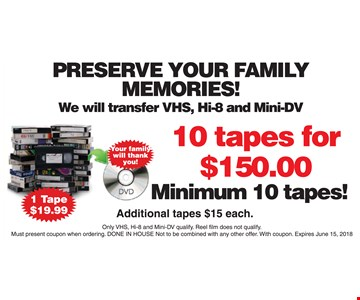 Minimum 10 tapes.  Additional tapes $15 each. Only VHS, Hi-8 and Mini-DVD qualify. Reel film does not qualify. Must present coupon when ordering.  Done in house.  Not to be combined with any other offer. With coupon.