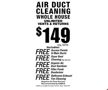 $149 Air duct cleaning whole house unlimited vents & returns & returns Includes:FREE Access Panels & Main Ducts FREE Organic Air Duct Sanitizer Filter Fresh Deodorizer FREE Bathroom Exhaust Fan Cleaning FREE Dryer Vent Cleaning Reg. Size Line(reg. $259) . Negative Air Flow Process Recommended by NADCA alid on single furnace home. Exp. 6/23/18.