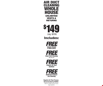 $149 Air duct cleaning whole house unlimited vents & returns. Valid on single furnace home. Exp. 6/23/18.Negative Air Flow Process Recommended by NADCA