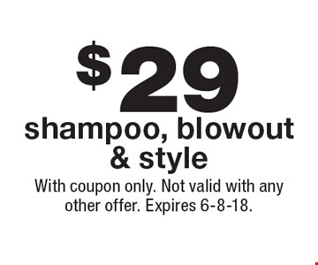 $29 shampoo, blowout & style. With coupon only. Not valid with any other offer. Expires 6-8-18.