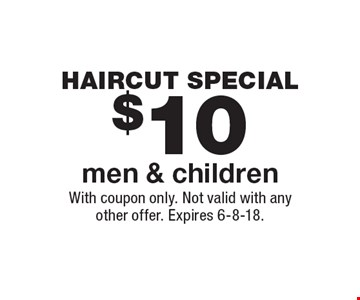 Haircut special $10 men & children. With coupon only. Not valid with any other offer. Expires 6-8-18.