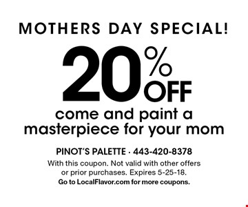 Mothers day Special! 20% OFF come and paint a masterpiece for your mom. With this coupon. Not valid with other offers or prior purchases. Expires 5-25-18. Go to LocalFlavor.com for more coupons.