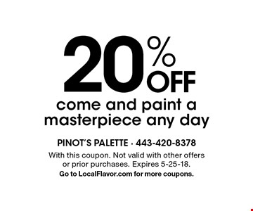 20% OFF come and paint a masterpiece any day. With this coupon. Not valid with other offers or prior purchases. Expires 5-25-18. Go to LocalFlavor.com for more coupons.