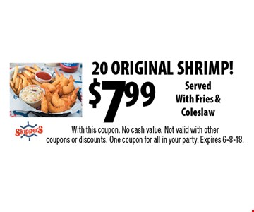 $7.99 20 ORIGINAL SHRIMP! Served With Fries & Coleslaw. With this coupon. No cash value. Not valid with other coupons or discounts. One coupon for all in your party. Expires 6-8-18.