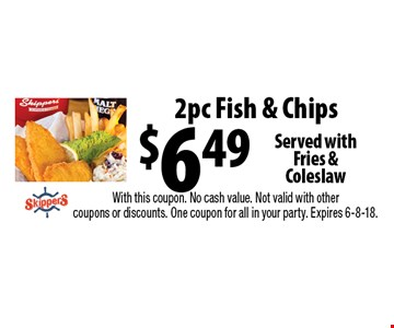 $6.49 2pc Fish & Chips Served withFries & Coleslaw. With this coupon. No cash value. Not valid with other coupons or discounts. One coupon for all in your party. Expires 6-8-18.