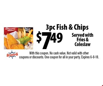 $7.49 3pc Fish & Chips Served withFries & Coleslaw. With this coupon. No cash value. Not valid with other coupons or discounts. One coupon for all in your party. Expires 6-8-18.