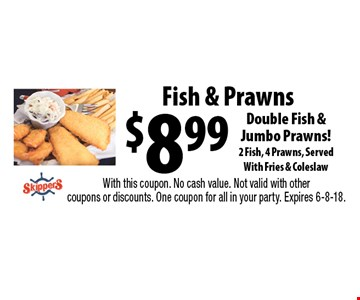 $8.99 Fish & Prawns Double Fish & Jumbo Prawns! 2 Fish, 4 Prawns, Served With Fries & Coleslaw. With this coupon. No cash value. Not valid with other coupons or discounts. One coupon for all in your party. Expires 6-8-18.