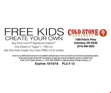 Free Kids create your own. Buy one love it signature creation get one kids create your own Free.  Served in a cup. Waffle products and extra mix-ins available for additional charge. Limit one per customer per visit.