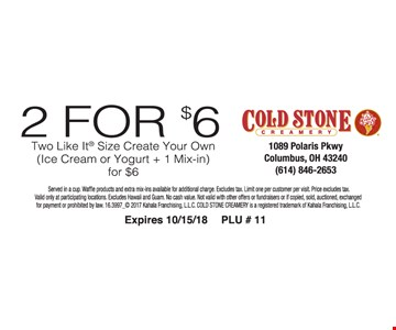 2 For $6 Two like it size create your own (Ice cream or yogurt + 1 mix-in) for $6.  Price excludes tax. Limit one per customer per visit.